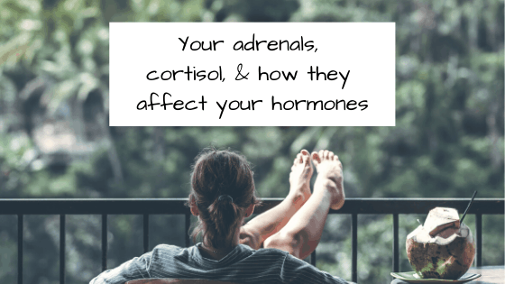 Your adrenals, cortisol & how they affect your hormones